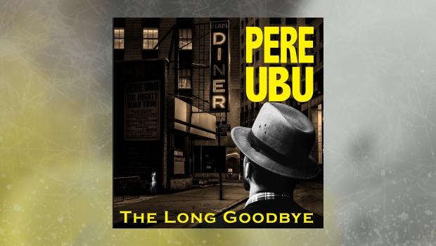 Pere Ubu – The Long Goodbye
