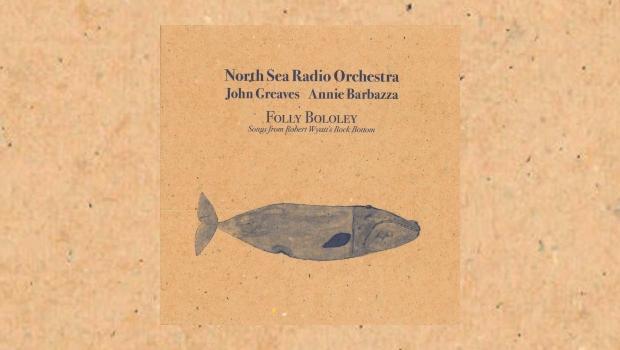 North Sea Radio Orchestra with John Greaves & Annie Barbazza – Folly Bololey: Songs from Robert Wyatt's Rock Bottom