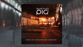 Quantum Pig - Songs Of Industry And Sunshine