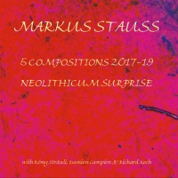 Markus Stauss – 5 Compositions 2017-19 & Neolithic Surprise