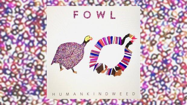 Fowl - Humankindweed